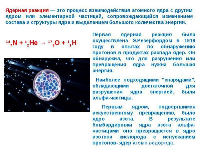 Ядерная реакция — это процесс взаимодействия атомного ядра с другим ядром или элементарной частицей, сопровождающийся изменением состава и структуры ядра и выделением большого количества энергии. Первая ядерная реакция была осуществлена Э.Резерфордо…