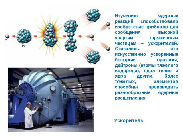 Изучению ядерных реакций способствовало изобретение приборов для сообщения высокой энергии заряженным частицам – ускорителей. Оказалось, что искусственно ускоренные быстрые протоны, дейтроны (атомы тяжелого водорода), ядра гелия и ядра других, более…