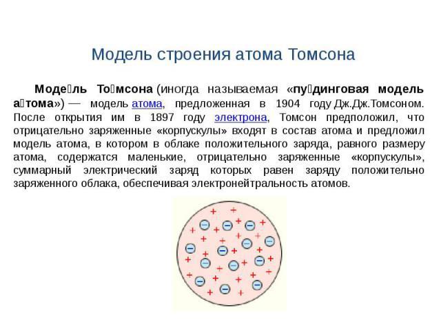 Модель строения атома Томсона Моде ль То мсона(иногда называемая «пу динговая модель а тома»)— модельатома, предложенная в 1904 годуДж.Дж.Томсоном. После открытия им в 1897 году электрона, Томсон предположил, что отрицательно заряженные «корпуск…