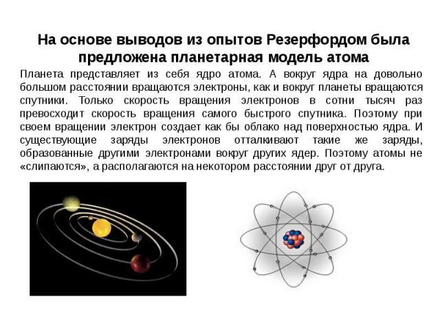 На основе выводов из опытов Резерфордом была предложена планетарная модель атома Планета представляет из себя ядро атома. А вокруг ядра на довольно большом расстоянии вращаются электроны, как и вокруг планеты вращаются спутники. Только скорость вращ…