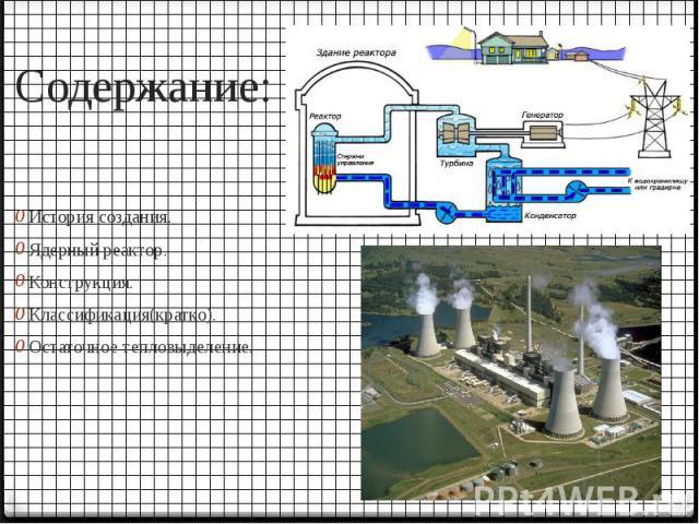 Содержание: История создания. Ядерный реактор. Конструкция. Классификация(кратко). Остаточное тепловыделение.