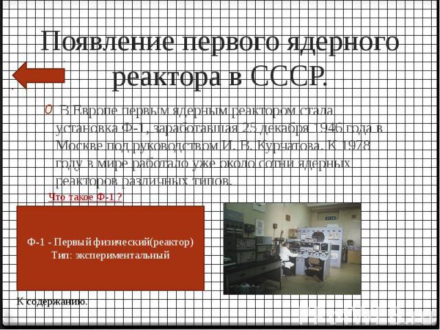 Появление первого ядерного реактора в СССР. В Европе первым ядерным реактором стала установка Ф-1, заработавшая 25 декабря 1946 года в Москве под руководством И. В. Курчатова. К 1978 году в мире работало уже около сотни ядерных реакторов различных типов.