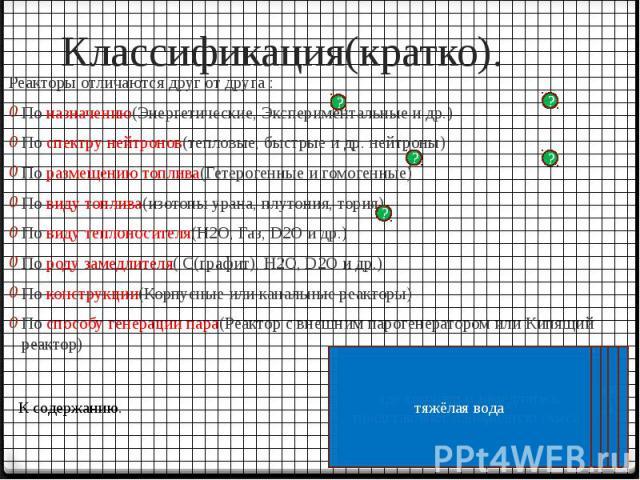 Классификация(кратко). Реакторы отличаются друг от друга : По назначению(Энергетические, Экспериментальные и др.) По спектру нейтронов(тепловые, быстрые и др. нейтроны) По размещению топлива(Гетерогенные и гомогенные) По виду топлива(изотопы урана, …