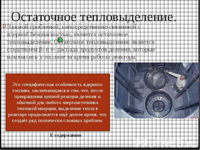 Остаточное тепловыделение. Важной проблемой, непосредственно связанной с ядерной безопасностью, является остаточное тепловыделение. Остаточное тепловыделение является следствием β- и γ- распада продуктов деления, которые накопились в топливе за врем…