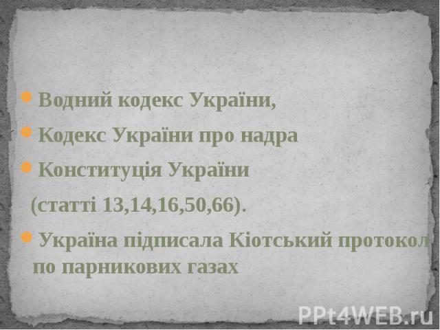 Водний кодекс України, Кодекс України про надра Конституція України (статті 13,14,16,50,66). Україна підписала Кіотський протокол по парникових газах
