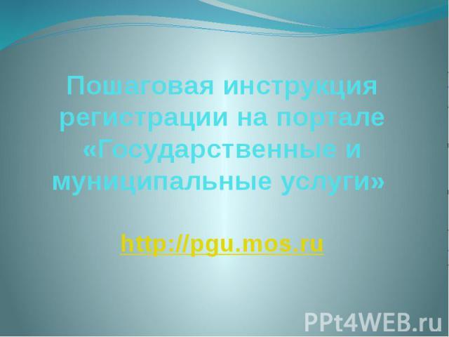 Пошаговая инструкция регистрации на портале «Государственные и муниципальные услуги» http://pgu.mos.ru