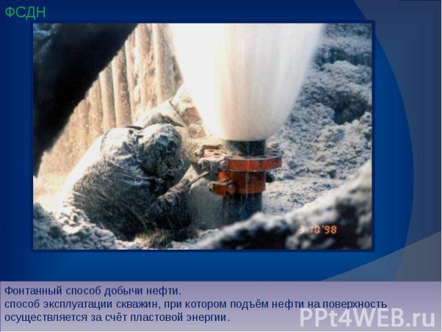 Фонтанный способ добычи нефти. способ эксплуатации скважин, при котором подъём нефти на поверхность осуществляется за счёт пластовой энергии.