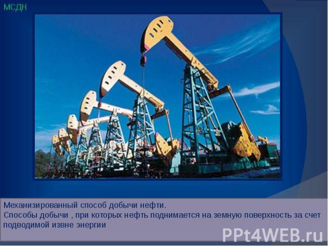 Механизированный способ добычи нефти. Способы добычи , при которых нефть поднимается на земную поверхность за счет подводимой извне энергии