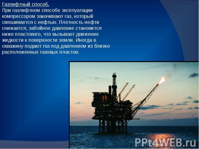 Газлифтный способ. При газлифтном способе эксплуатации компрессором закачивают газ, который смешивается с нефтью. Плотность нефти снижается, забойное давление становится ниже пластового, что вызывает движение жидкости к поверхности земли. Иногда в с…