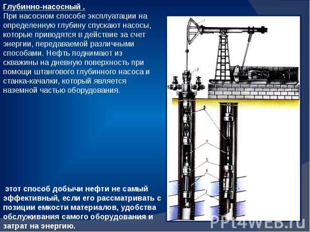 Глубинно-насосный . При насосном способе эксплуатации на определенную глубину спускают насосы, которые приводятся в действие за счет энергии, передаваемой различными способами. Нефть поднимают из скважины на дневную поверхность при помощи штангового…