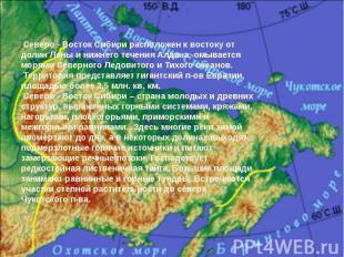 .Северо - Восток Сибири расположен к востоку от долин Лены и нижнего течения Алд