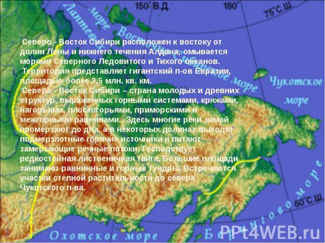 .Северо - Восток Сибири расположен к востоку от долин Лены и нижнего течения Алдана, омывается морями Северного Ледовитого и Тихого океанов. Территория представляет гигантский п-ов Евразии, площадью более 2,5 млн. кв. км. Северо - Восток Сибири – ст…