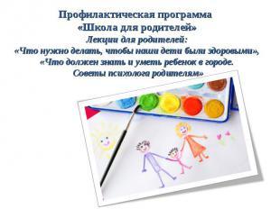 Профилактическая программа «Школа для родителей» Лекции для родителей: «Что нужн