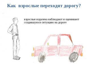 Как взрослые переходят дорогу? взрослые издалека наблюдают и оценивают создавшую