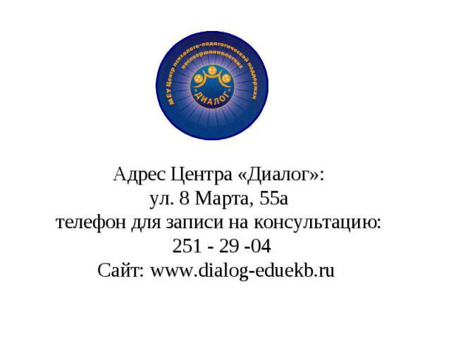 Адрес Центра «Диалог»: ул. 8 Марта, 55а телефон для записи на консультацию: 251 - 29 -04 Сайт: www.dialog-eduekb.ru