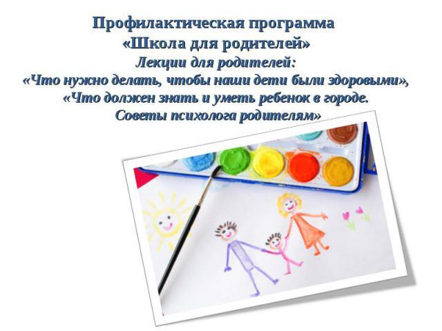 Профилактическая программа «Школа для родителей» Лекции для родителей: «Что нужно делать, чтобы наши дети были здоровыми», «Что должен знать и уметь ребенок в городе. Советы психолога родителям»