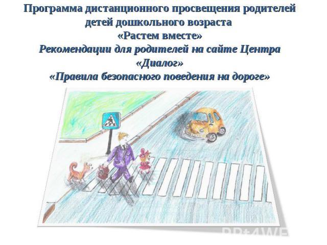 Программа дистанционного просвещения родителей детей дошкольного возраста «Растем вместе» Рекомендации для родителей на сайте Центра «Диалог» «Правила безопасного поведения на дороге»