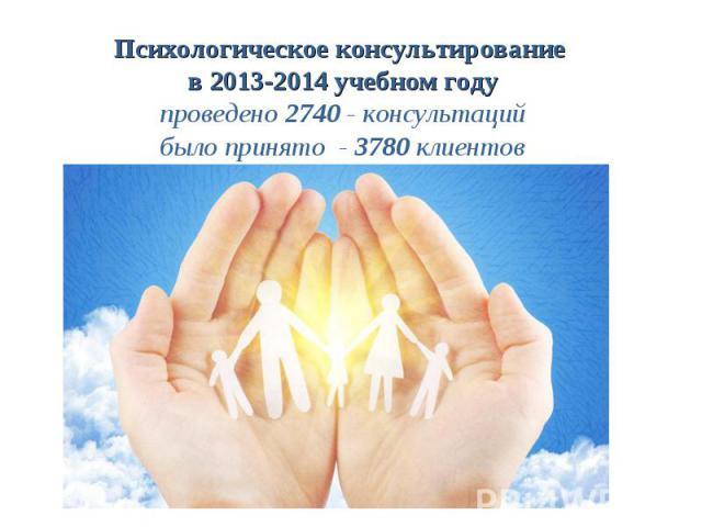 Психологическое консультирование в 2013-2014 учебном году проведено 2740 - консультаций было принято - 3780 клиентов