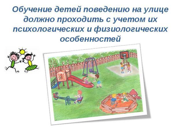 Обучение детей поведению на улице должно проходить с учетом их психологических и физиологических особенностей