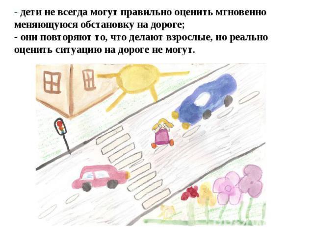 - дети не всегда могут правильно оценить мгновенно меняющуюся обстановку на дороге; - они повторяют то, что делают взрослые, но реально оценить ситуацию на дороге не могут.