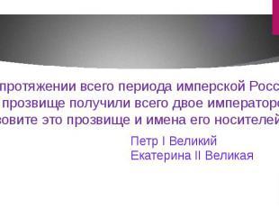 На протяжении всего периода имперской России это прозвище получили всего двое им