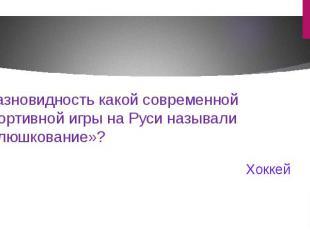 Разновидность какой современной спортивной игры на Руси называли «клюшкование»?