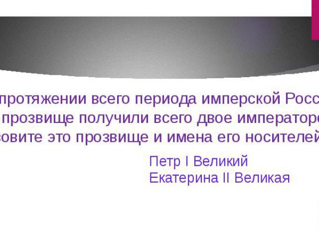 На протяжении всего периода имперской России это прозвище получили всего двое императоров. Назовите это прозвище и имена его носителей.