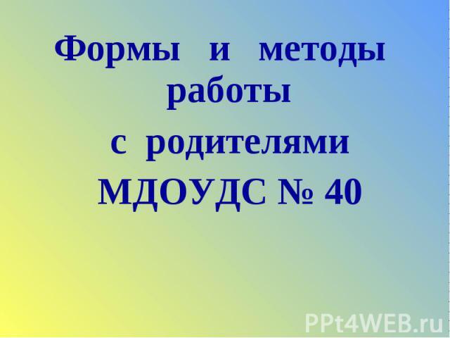 Формы и методы работы Формы и методы работы с родителями МДОУДС № 40