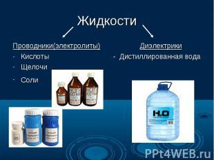 Жидкости Проводники(электролиты) Диэлектрики Кислоты - Дистиллированная вода Щел