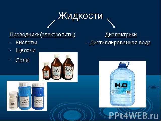 Жидкости Проводники(электролиты) Диэлектрики Кислоты - Дистиллированная вода Щелочи Соли