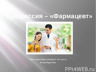 Профессия – «Фармацевт» Работу выполнила ученица 9 «А» класса Белова Кристина