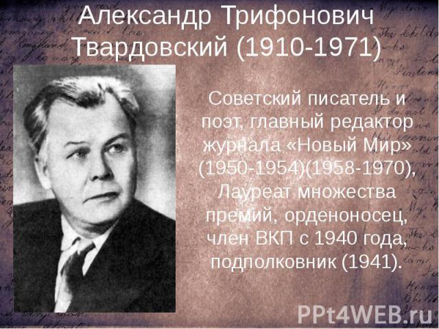 Александр Трифонович Твардовский (1910-1971) Советский писатель и поэт, главный редактор журнала «Новый Мир» (1950-1954)(1958-1970), Лауреат множества премий, орденоносец, член ВКП с 1940 года, подполковник (1941).