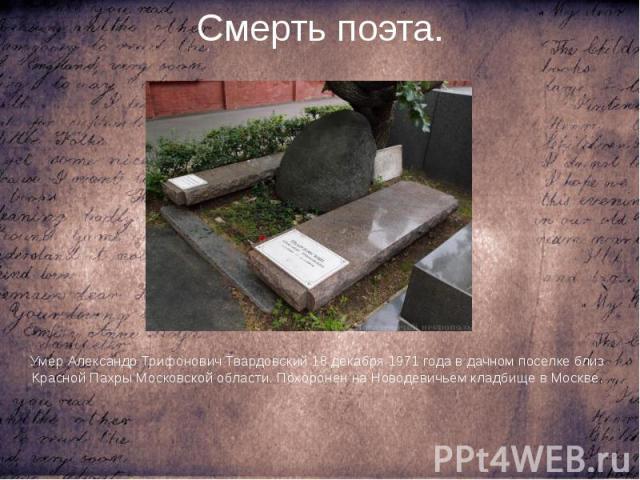 Смерть поэта. Умер Александр Трифонович Твардовский 18 декабря 1971 года в дачном поселке близ Красной Пахры Московской области. Похоронен на Новодевичьем кладбище в Москве.