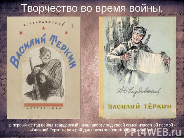 Творчество во время войны. В первый же год войны Твардовский начал работу над своей самой известной поэмой - «Василий Теркин», которой дан подзаголовок «Книга про бойца».