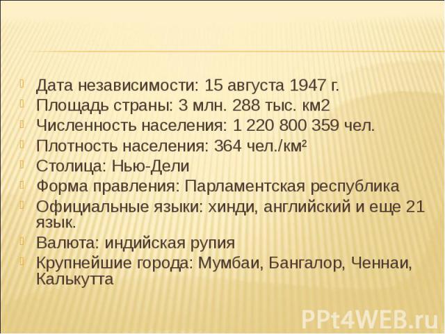 Дата независимости: 15 августа 1947 г. Дата независимости: 15 августа 1947 г. Площадь страны: 3 млн. 288 тыс. км2 Численность населения: 1 220 800 359 чел. Плотность населения: 364 чел./км² Столица: Нью-Дели Форма правления: Парламентская республика…