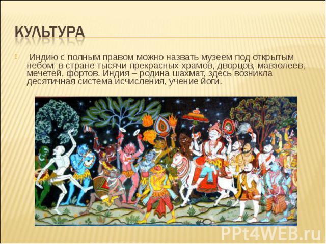Индию с полным правом можно назвать музеем под открытым небом: в стране тысячи прекрасных храмов, дворцов, мавзолеев, мечетей, фортов. Индия – родина шахмат, здесь возникла десятичная система исчисления, учение йоги. Индию с полным право…