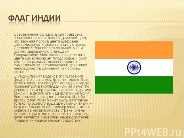 Современная официальная трактовка значения цветов флага Индии сообщает, что верхняя полоса цвета шафрана символизирует мужество и силу страны. Средняя белая полоса означает мир и истину, дарованную благодаря Джармачакре. Нижняя полоса зеленого цвета…