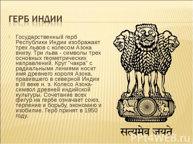 """Государственный герб Республики Индии изображает трех львов с колесом Азока внизу. Три льва - символы трех основных геометрических направлений. Круг """"чакра"""" с радиальными линиями носит имя древнего короля Азока, правившего в северной Индии…"""
