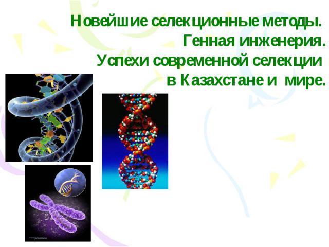 Новейшие селекционные методы. Генная инженерия. Успехи современной селекции в Казахстане и мире.