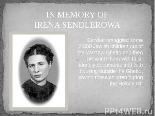 IN MEMORY OF IRENA SENDLEROWA Sendler smuggled some 2,500 Jewish children out of