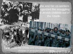 She and her co-workers organized the smuggling of Jewish children out of the Ghe