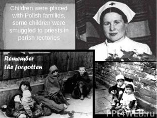 Children were placed with Polish families, some children were smuggled to priest