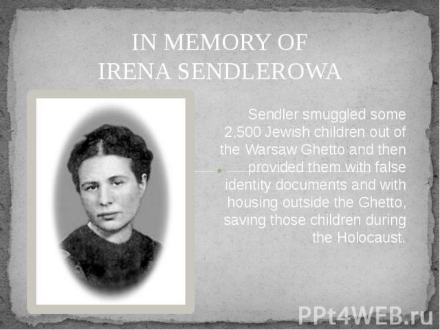 IN MEMORY OF IRENA SENDLEROWA Sendler smuggled some 2,500 Jewish children out of the Warsaw Ghetto and then provided them with false identity documents and with housing outside the Ghetto, saving those children during the Holocaust