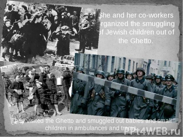 She and her co-workers organized the smuggling of Jewish children out of the Ghetto.
