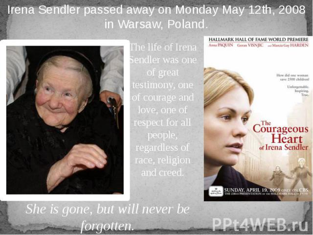 The life of Irena Sendler was one of great testimony, one of courage and love, one of respect for all people, regardless of race, religion and creed.