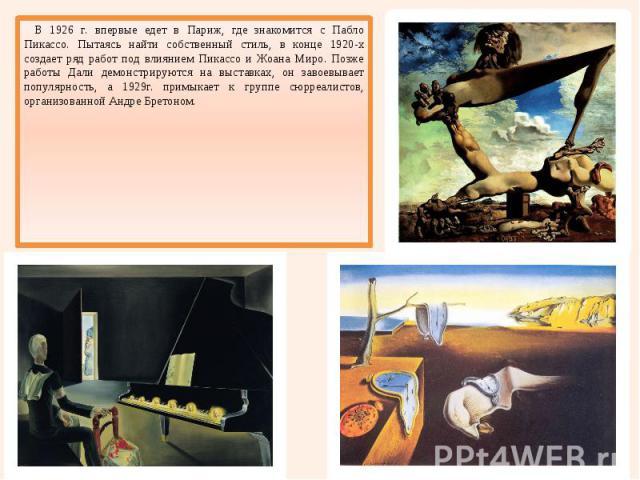 В 1926 г. впервые едет в Париж, где знакомится с Пабло Пикассо. Пытаясь найти собственный стиль, в конце 1920-х создает ряд работ под влиянием Пикассо и Жоана Миро. Позже работы Дали демонстрируются на выставках, он завоевывает популярность, а 1929г…