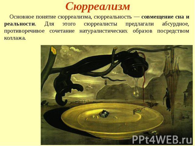Сюрреализм Основное понятие сюрреализма, сюрреальность — совмещение сна и реальности. Для этого сюрреалисты предлагали абсурдное, противоречивое сочетание натуралистических образов посредством коллажа.