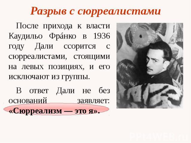 Разрыв с сюрреалистами После прихода к власти Каудильо Фрáнко в 1936 году Дали ссорится с сюрреалистами, стоящими на левых позициях, и его исключают из группы. В ответ Дали не без оснований заявляет: «Сюрреализм — это я».