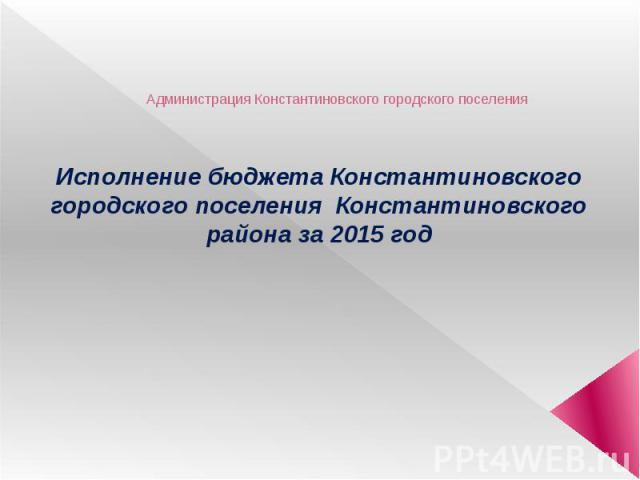 Администрация Константиновского городского поселения Исполнение бюджета Константиновского городского поселения Константиновского района за 2015 год