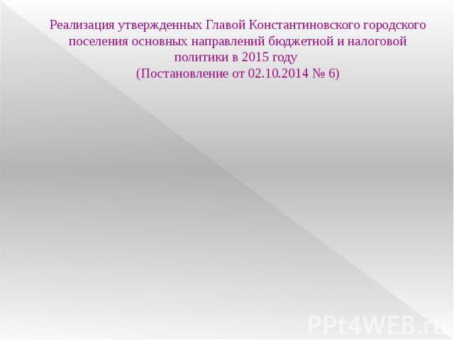 Реализация утвержденных Главой Константиновского городского поселения основных направлений бюджетной и налоговой политики в 2015 году (Постановление от 02.10.2014 № 6)